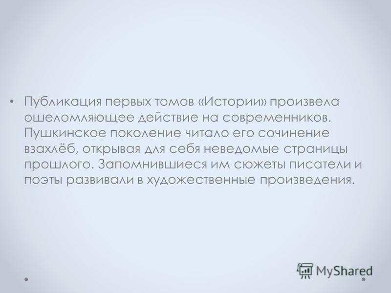 Публикация первых томов «Истории» произвела ошеломляющее действие на современников. Пушкинское поколение читало его сочинение взахлёб, открывая для себя неведомые страницы прошлого. Запомнившиеся им сюжеты писатели и поэты развивали в художественные