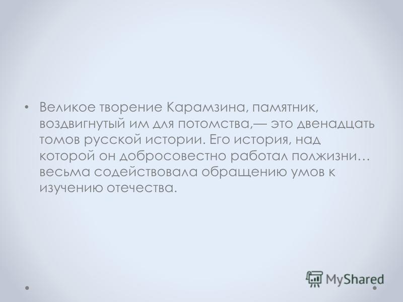 Великое творение Карамзина, памятник, воздвигнутый им для потомства, это двенадцать томов русской истории. Его история, над которой он добросовестно работал полжизни… весьма содействовала обращению умов к изучению отечества.