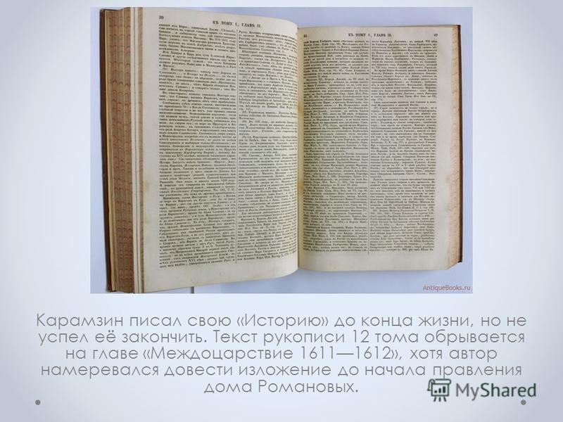 Карамзин писал свою «Историю» до конца жизни, но не успел её закончить. Текст рукописи 12 тома обрывается на главе «Междоцарствие 16111612», хотя автор намеревался довести изложение до начала правления дома Романовых.
