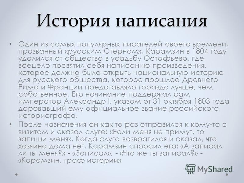 История написания Один из самых популярных писателей своего времени, прозванный «русским Стерном», Карамзин в 1804 году удалился от общества в усадьбу Остафьево, где всецело посвятил себя написанию произведения, которое должно было открыть национальн