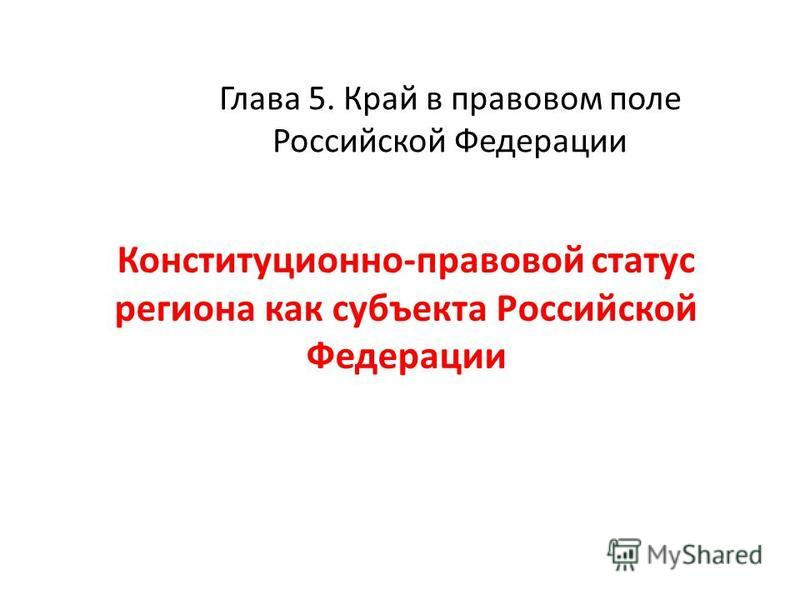 Глава 5. Край в правовом поле Российской Федерации Конституционно-правовой статус региона как субъекта Российской Федерации