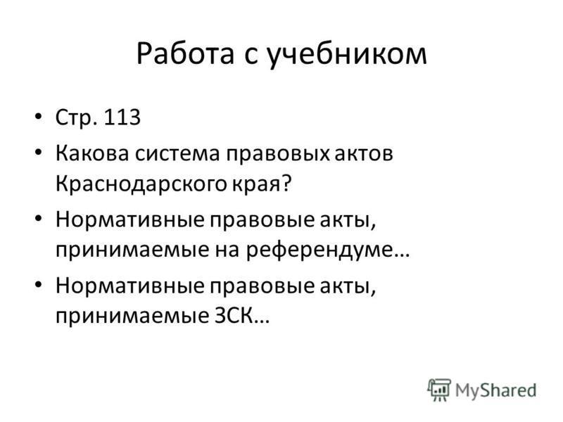 Работа с учебником Стр. 113 Какова система правовых актов Краснодарского края? Нормативные правовые акты, принимаемые на референдуме… Нормативные правовые акты, принимаемые ЗСК…