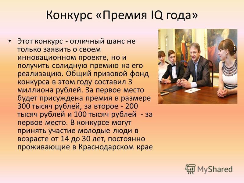 Конкурс «Премия IQ года» Этот конкурс - отличный шанс не только заявить о своем инновационном проекте, но и получить солидную премию на его реализацию. Общий призовой фонд конкурса в этом году составил 3 миллиона рублей. За первое место будет присужд