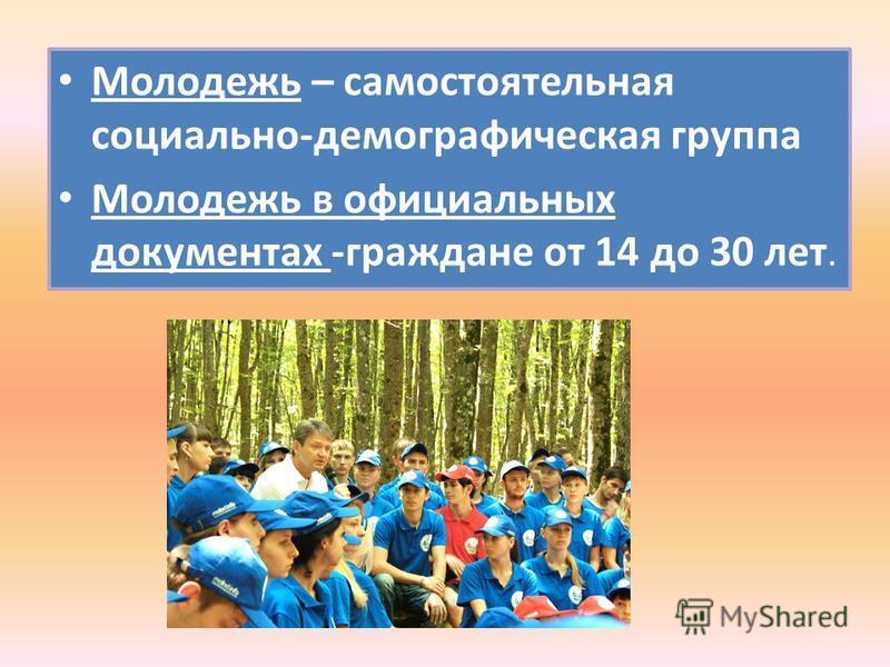 Молодежь – самостоятельная социально-демографическая группа Молодежь в официальных документах -граждане от 14 до 30 лет.