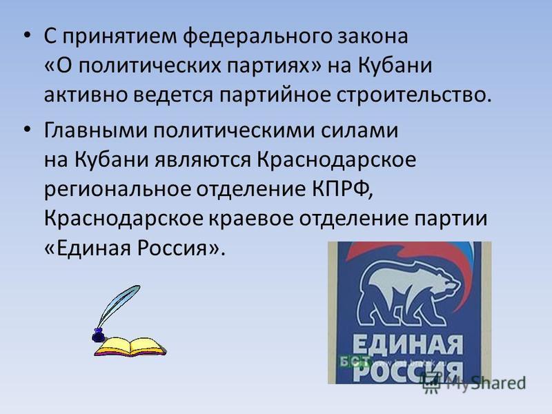 С принятием федерального закона «О политических партиях» на Кубани активно ведется партийное строительство. Главными политическими силами на Кубани являются Краснодарское региональное отделение КПРФ, Краснодарское краевое отделение партии «Единая Рос