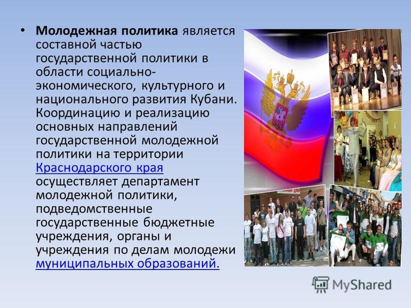 Молодежная политика является составной частью государственной политики в области социально- экономического, культурного и национального развития Кубани. Координацию и реализацию основных направлений государственной молодежной политики на территории К