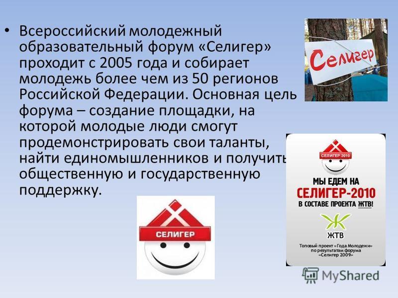 Всероссийский молодежный образовательный форум «Селигер» проходит с 2005 года и собирает молодежь более чем из 50 регионов Российской Федерации. Основная цель форума – создание площадки, на которой молодые люди смогут продемонстрировать свои таланты,