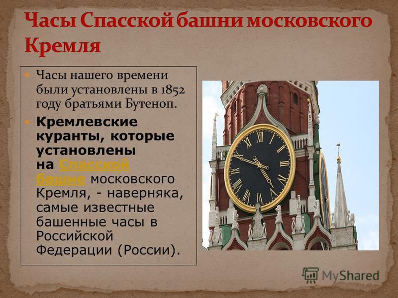 Часы нашего времени были установлены в 1852 году братьями Бутеноп. Кремлевские куранты, которые установлены на Спасской башне московского Кремля, - наверняка, самые известные башенные часы в Российской Федерации (России).Спасской башне