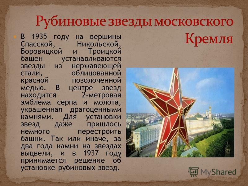 В 1935 году на вершины Спасской, Никольской, Боровицкой и Троицкой башен устанавливаются звезды из нержавеющей стали, облицованной красной позолоченной медью. В центре звезд находится 2-метровая эмблема серпа и молота, украшенная драгоценными камнями