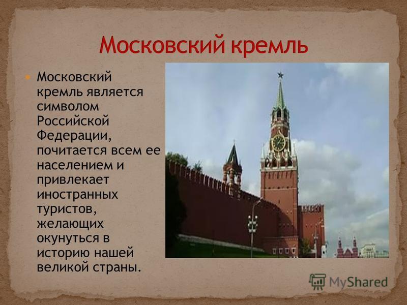 Московский кремль является символом Российской Федерации, почитается всем ее населением и привлекает иностранных туристов, желающих окунуться в историю нашей великой страны.
