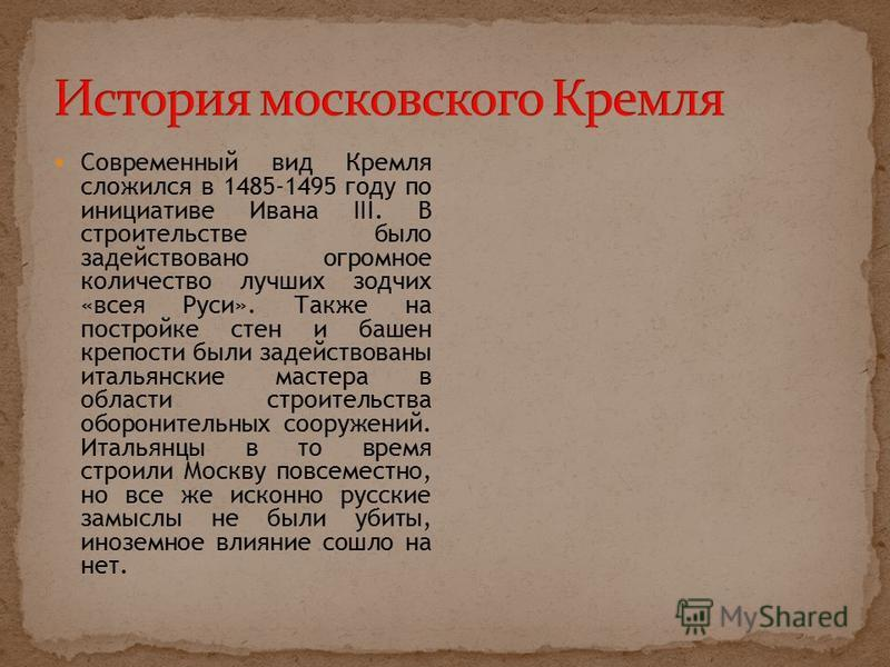 Современный вид Кремля сложился в 1485-1495 году по инициативе Ивана III. В строительстве было задействовано огромное количество лучших зодчих «всея Руси». Также на постройке стен и башен крепости были задействованы итальянские мастера в области стро