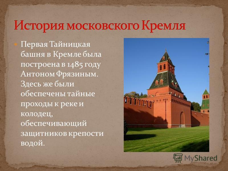 Первая Тайницкая башня в Кремле была построена в 1485 году Антоном Фрязиным. Здесь же были обеспечены тайные проходы к реке и колодец, обеспечивающий защитников крепости водой.