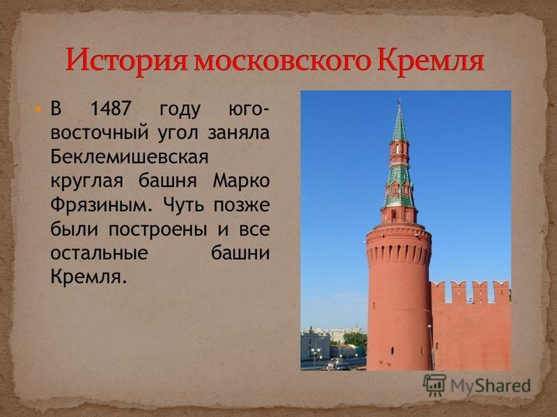 В 1487 году юго- восточный угол заняла Беклемишевская круглая башня Марко Фрязиным. Чуть позже были построены и все остальные башни Кремля.