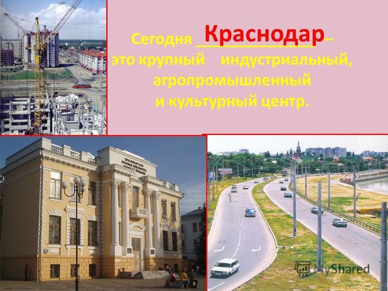 Сегодня ______________ – это крупный индустриальный, агропромышленный и культурный центр. Краснодар