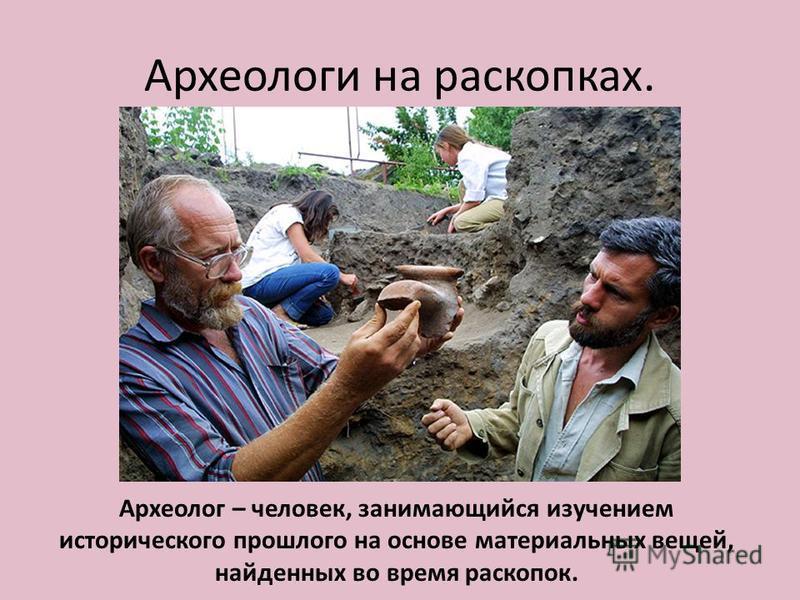 Археологи на раскопках. Археолог – человек, занимающийся изучением исторического прошлого на основе материальных вещей, найденных во время раскопок.