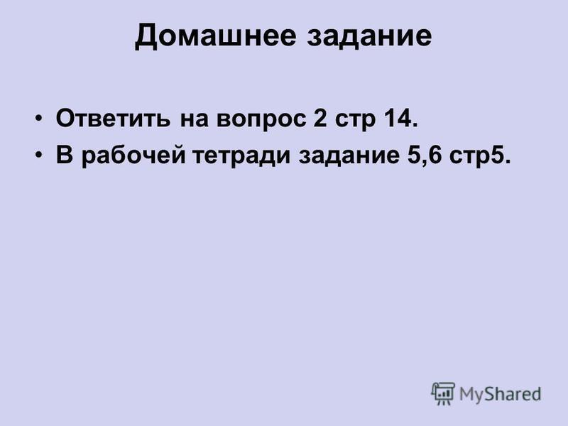 Домашнее задание Ответить на вопрос 2 стр 14. В рабочей тетради задание 5,6 стр 5.