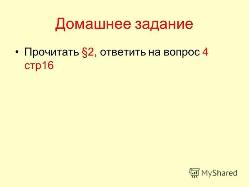 Домашнее задание Прочитать §2, ответить на вопрос 4 стр 16