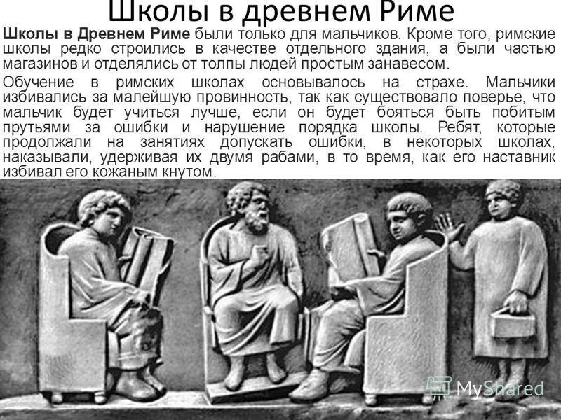 Школы в древнем Риме Школы в Древнем Риме были только для мальчиков. Кроме того, римские школы редко строились в качестве отдельного здания, а были частью магазинов и отделялись от толпы людей простым занавесом. Обучение в римских школах основывалось