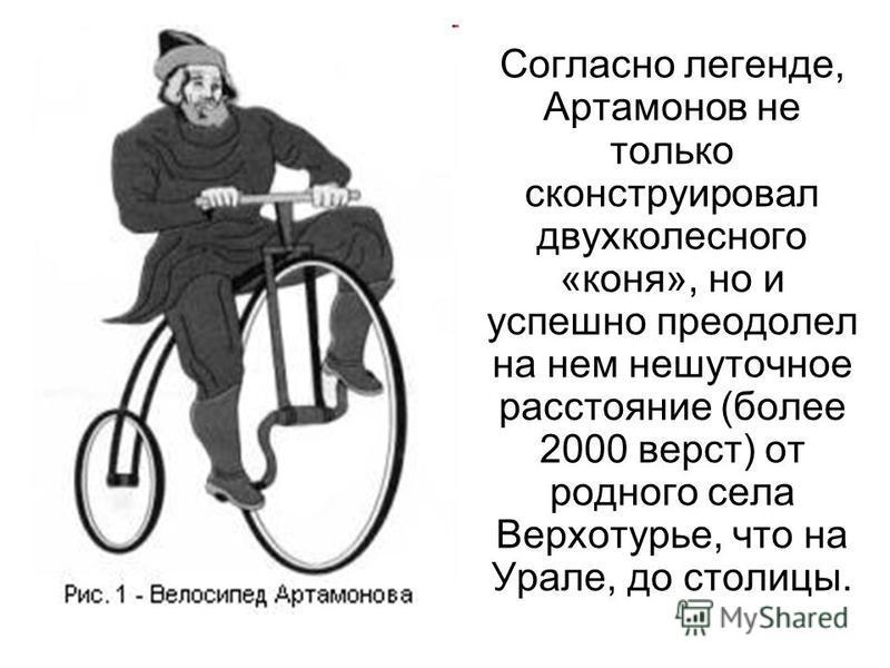 Согласно легенде, Артамонов не только сконструировал двухколесного «коня», но и успешно преодолел на нем нешуточное расстояние (более 2000 верст) от родного села Верхотурье, что на Урале, до столицы.