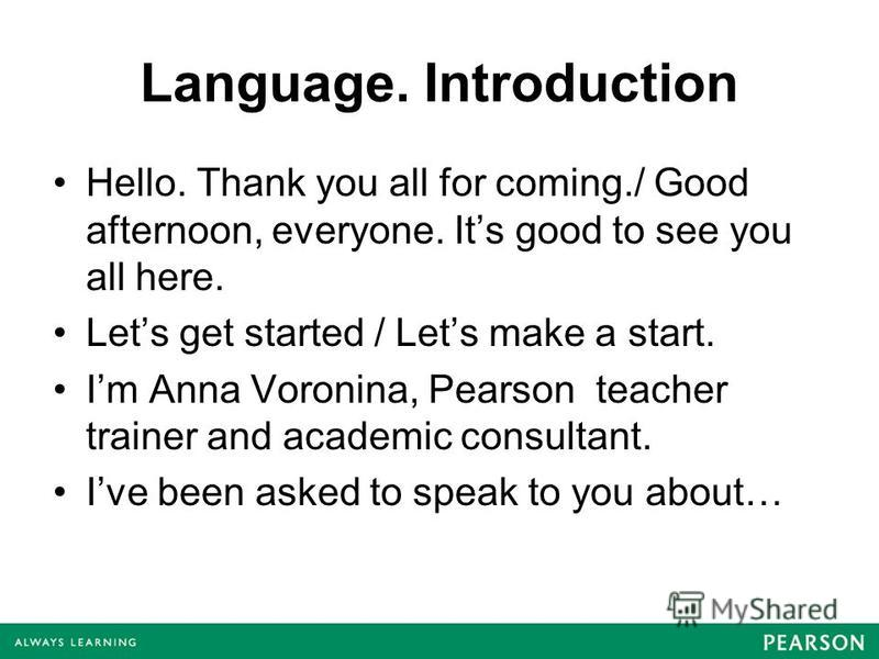 Language. Introduction Hello. Thank you all for coming./ Good afternoon, everyone. Its good to see you all here. Lets get started / Lets make a start. Im Anna Voronina, Pearson teacher trainer and academic consultant. Ive been asked to speak to you a
