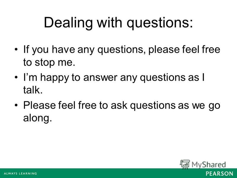 Dealing with questions: If you have any questions, please feel free to stop me. Im happy to answer any questions as I talk. Please feel free to ask questions as we go along.