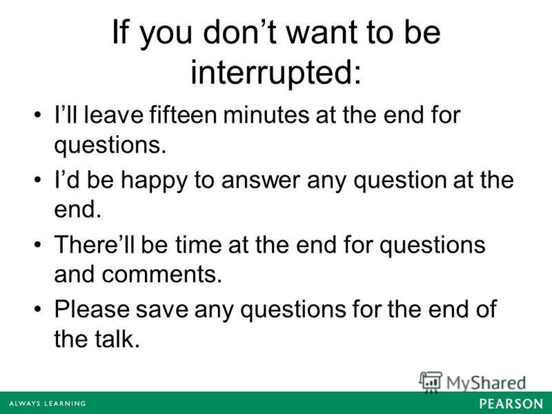 If you dont want to be interrupted: Ill leave fifteen minutes at the end for questions. Id be happy to answer any question at the end. Therell be time at the end for questions and comments. Please save any questions for the end of the talk.