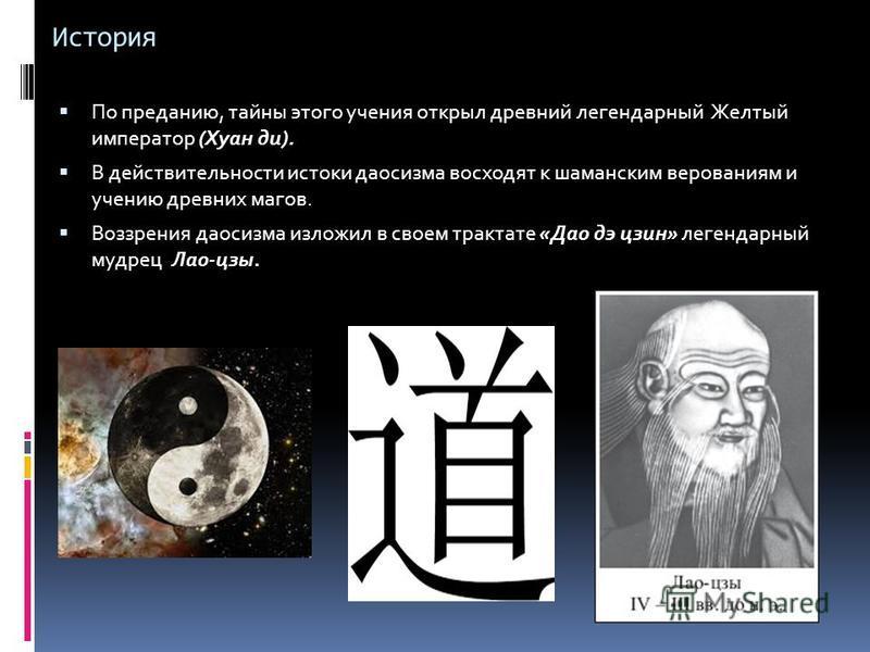 История По преданию, тайны этого учения открыл древний легендарный Желтый император (Хуан ди). В действительности истоки даосизма восходят к шаманским верованиям и учению древних магов. Воззрения даосизма изложил в своем трактате «Дао дэ цзин» легенд