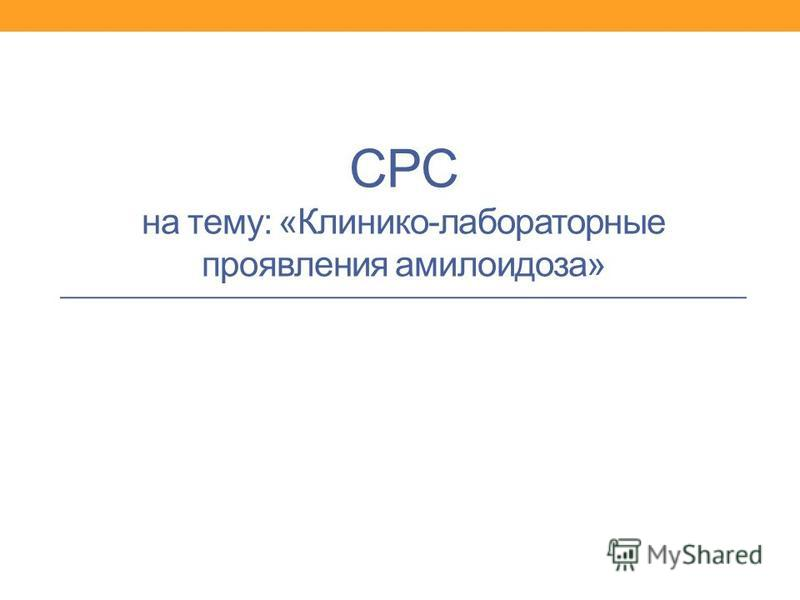 СРС на тему: «Клинико-лабораторные проявления амилоидоза»
