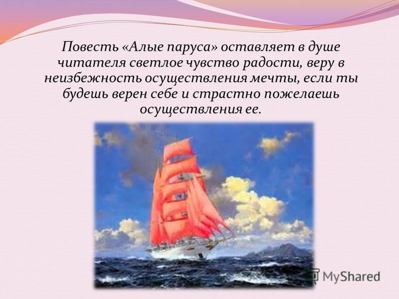 Повесть «Алые паруса» оставляет в душе читателя светлое чувство радости, веру в неизбежность осуществления мечты, если ты будешь верен себе и страстно пожелаешь осуществления ее.