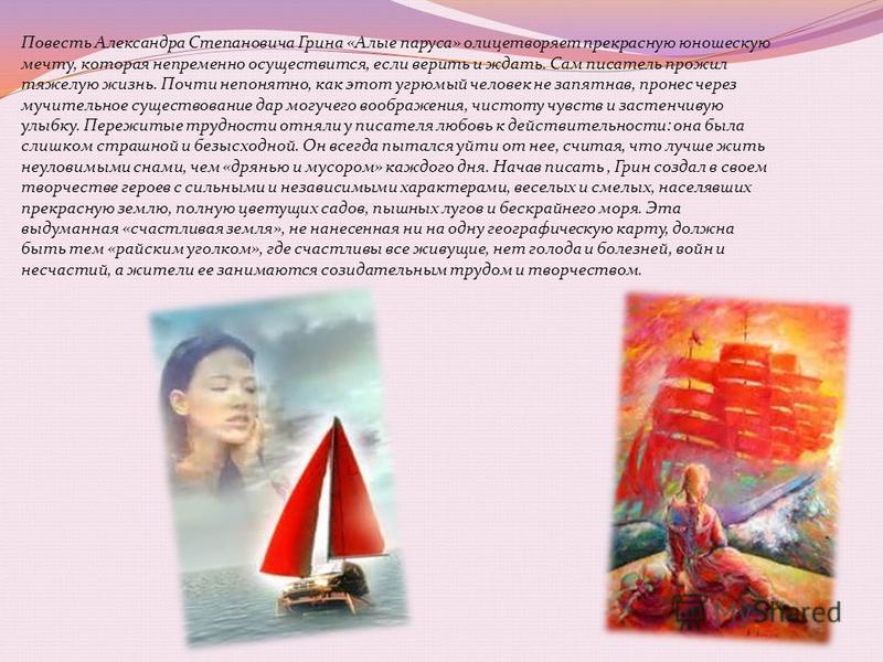 Повесть Александра Степановича Грина «Алые паруса» олицетворяет прекрасную юношескую мечту, которая непременно осуществится, если верить и ждать. Сам писатель прожил тяжелую жизнь. Почти непонятно, как этот угрюмый человек не запятнав, пронес через м