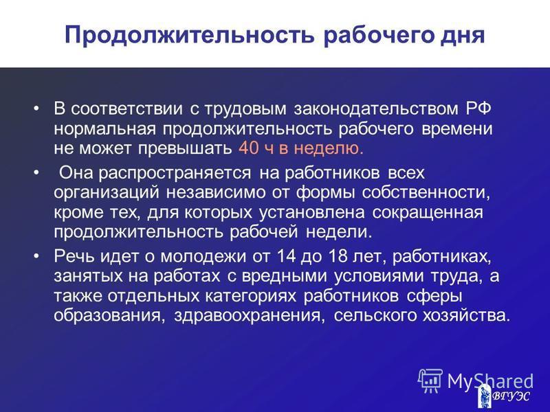 Продолжительность рабочего дня В соответствии с трудовым законодательством РФ нормальная продолжительность рабочего времени не может превышать 40 ч в неделю. Она распространяется на работников всех организаций независимо от формы собственности, кроме