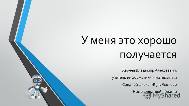 У меня это хорошо получается Харчев Владимир Алексеевич, учитель информатики и математики Средней школы 3 г. Лысково Нижегородской области
