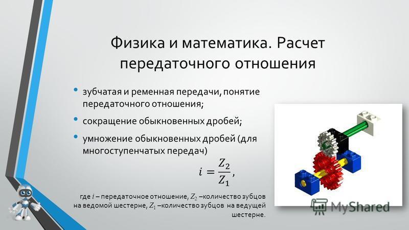 Физика и математика. Расчет передаточного отношения зубчатая и ременная передачи, понятие передаточного отношения; сокращение обыкновенных дробей; умножение обыкновенных дробей (для многоступенчатых передач) где i – передаточное отношение, Z 2 –колич