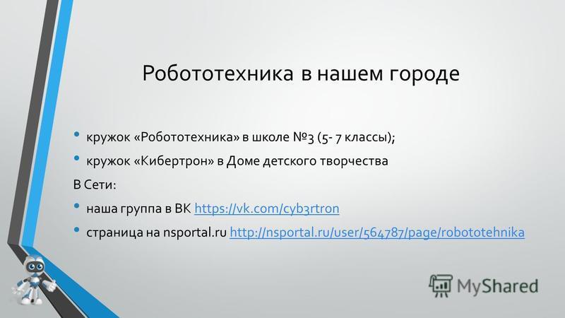 Робототехника в нашем городе кружок «Робототехника» в школе 3 (5- 7 классы); кружок «Кибертрон» в Доме детского творчества В Сети: наша группа в ВК https://vk.com/cyb3rtronhttps://vk.com/cyb3rtron страница на nsportal.ru http://nsportal.ru/user/56478
