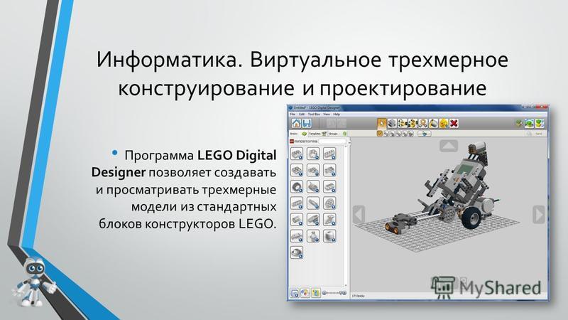 Информатика. Виртуальное трехмерное конструирование и проектирование Программа LEGO Digital Designer позволяет создавать и просматривать трехмерные модели из стандартных блоков конструкторов LEGO.