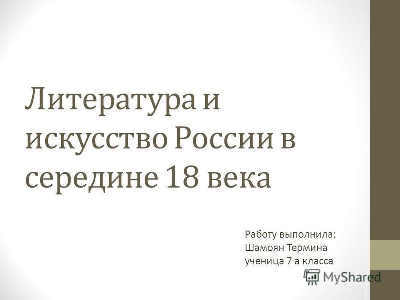 Литература и искусство России в середине 18 века Работу выполнила: Шамоян Термина ученица 7 а класса