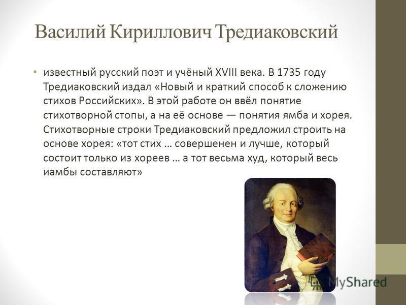 Василий Кириллович Тредиаковский известный русский поэт и учёный XVIII века. В 1735 году Тредиаковский издал «Новый и краткий способ к сложению стихов Российских». В этой работе он ввёл понятие стихотворной стопы, а на её основе понятия ямба и хорея.