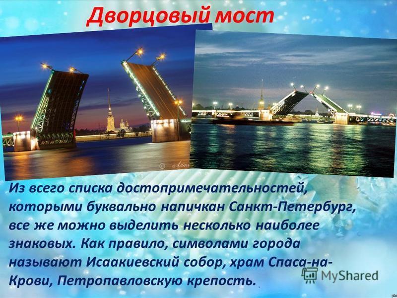 Дворцовый мост Из всего списка достопримечательностей, которыми буквально напичкан Санкт-Петербург, все же можно выделить несколько наиболее знаковых. Как правило, символами города называют Исаакиевский собор, храм Спаса-на- Крови, Петропавловскую кр