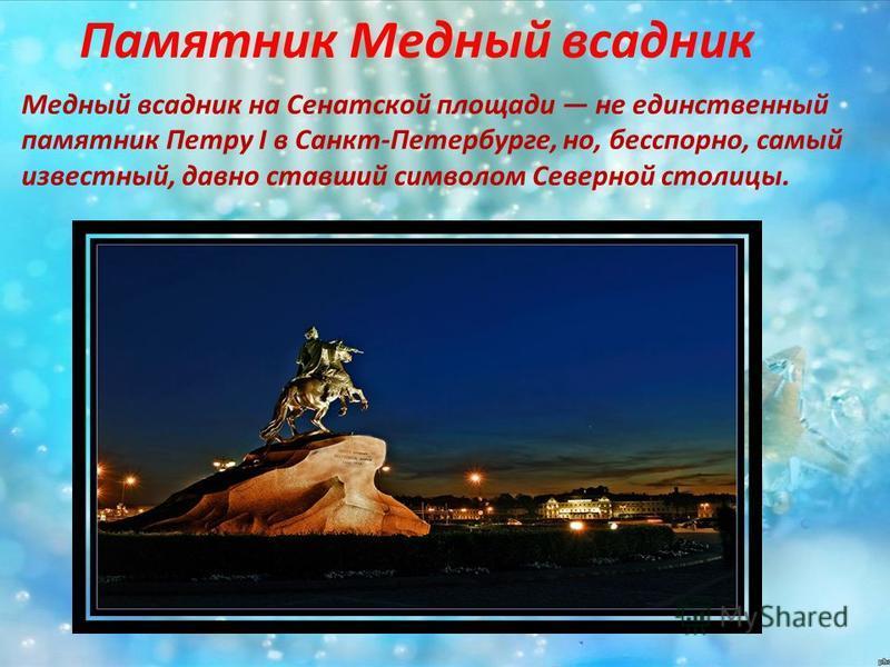 Памятник Медный всадник Медный всадник на Сенатской площади не единственный памятник Петру I в Санкт-Петербурге, но, бесспорно, самый известный, давно ставший символом Северной столицы.