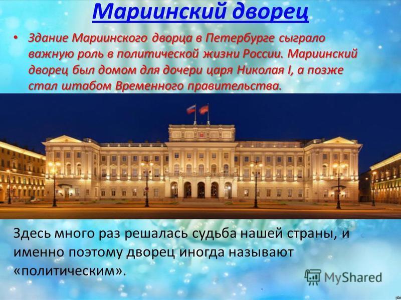 Мариинский дворец Здание Мариинского дворца в Петербурге сыграло важную роль в политической жизни России. Мариинский дворец был домом для дочери царя Николая I, а позже стал штабом Временного правительства. Здание Мариинского дворца в Петербурге сыгр