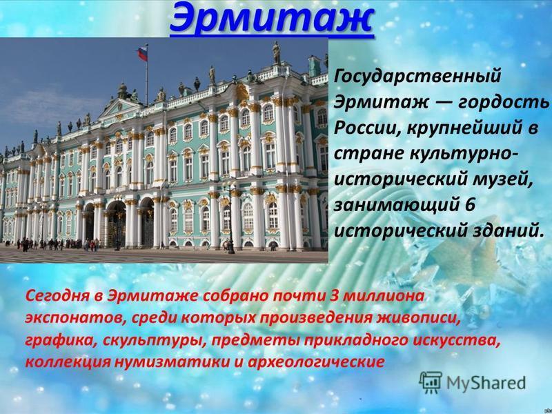 Эрмитаж Государственный Эрмитаж гордость России, крупнейший в стране культурно- исторический музей, занимающий 6 исторический зданий. Сегодня в Эрмитаже собрано почти 3 миллиона экспонатов, среди которых произведения живописи, графика, скульптуры, пр