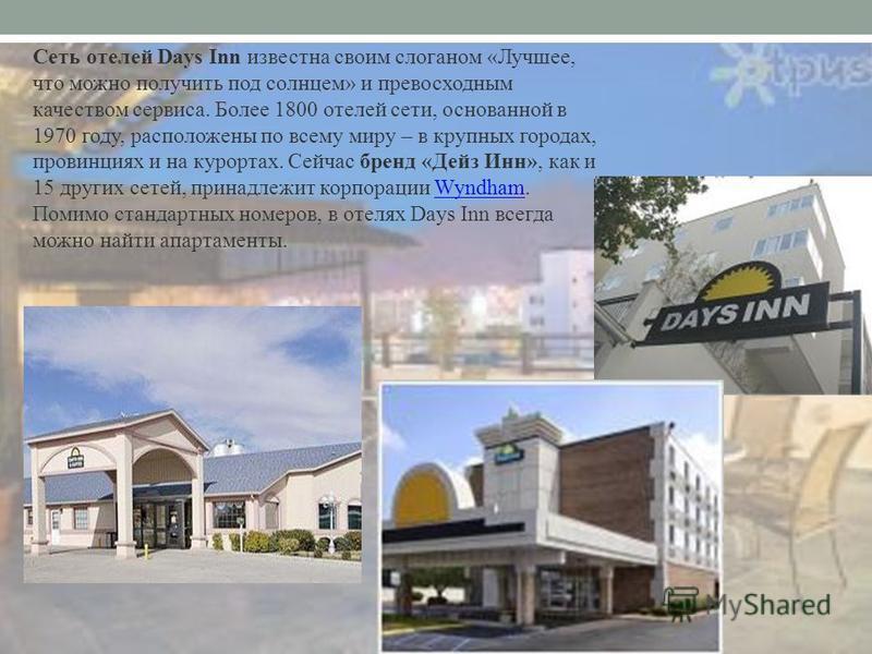Сеть отелей Days Inn известна своим слоганом «Лучшее, что можно получить под солнцем» и превосходным качеством сервиса. Более 1800 отелей сети, основанной в 1970 году, расположены по всему миру – в крупных городах, провинциях и на курортах. Сейчас бр
