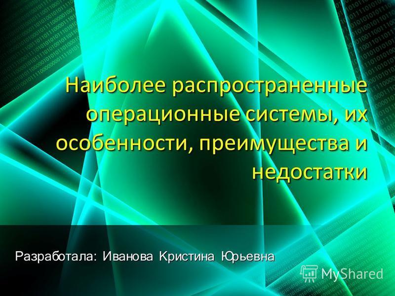 Наиболее распространенные операционные системы, их особенности, преимущества и недостатки Разработала: Иванова Кристина Юрьевна