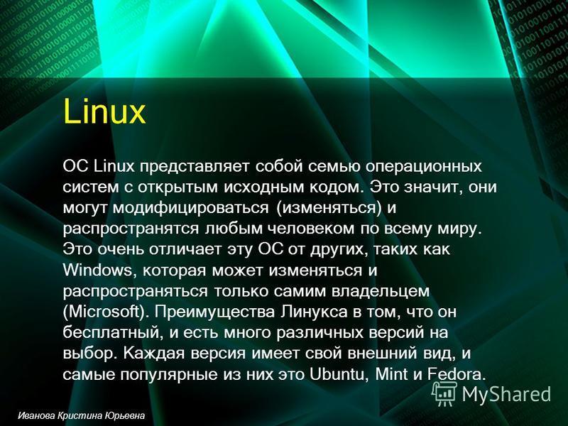 Linux ОС Linux представляет собой семью операционных систем с открытым исходным кодом. Это значит, они могут модифицироваться (изменяться) и распространятся любым человеком по всему миру. Это очень отличает эту ОС от других, таких как Windows, котора
