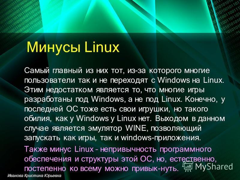 Минусы Linux Самый главный из них тот, из-за которого многие пользователи так и не переходят с Windows на Linux. Этим недостатком является то, что многие игры разработаны под Windows, а не под Linux. Конечно, у последней ОС тоже есть свои игрушки, но