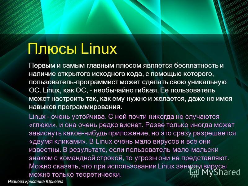 Плюсы Linux Первым и самым главным плюсом является бесплатность и наличие открытого исходного кода, с помощью которого, пользователь-программист может сделать свою уникальную ОС. Linux, как ОС, – необычайно гибкая. Ее пользователь может настроить так