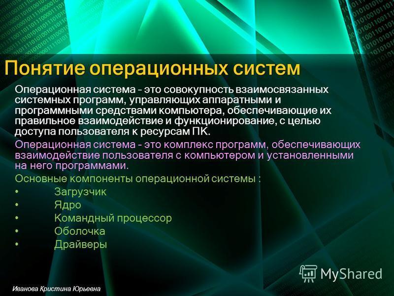 Понятие операционных систем Операционная система – это совокупность взаимосвязанных системных программ, управляющих аппаратными и программными средствами компьютера, обеспечивающие их правильное взаимодействие и функционирование, с целью доступа поль
