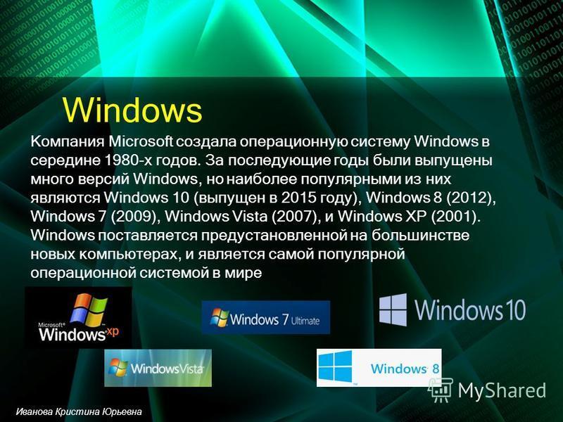 Windows Компания Microsoft создала операционную систему Windows в середине 1980-х годов. За последующие годы были выпущены много версий Windows, но наиболее популярными из них являются Windows 10 (выпущен в 2015 году), Windows 8 (2012), Windows 7 (20