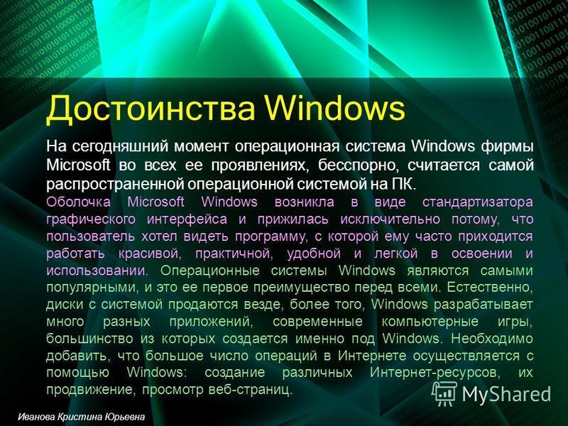 Достоинства Windows На сегодняшний момент операционная система Windows фирмы Microsoft во всех ее проявлениях, бесспорно, считается самой распространенной операционной системой на ПК. Оболочка Microsoft Windows возникла в виде стандартизатора графиче