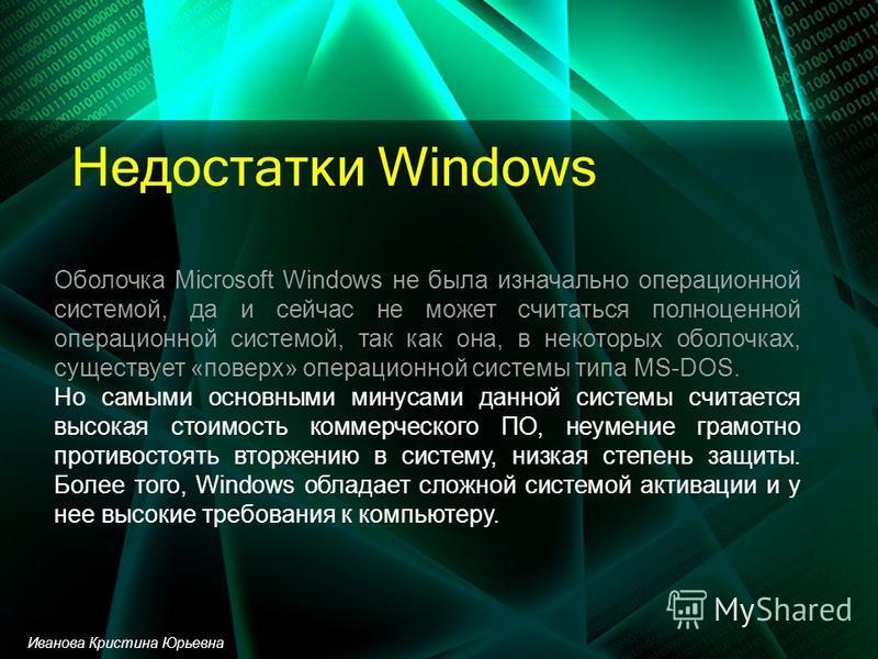Недостатки Windows Оболочка Microsoft Windows не была изначально операционной системой, да и сейчас не может считаться полноценной операционной системой, так как она, в некоторых оболочках, существует «поверх» операционной системы типа MS-DOS. Но сам
